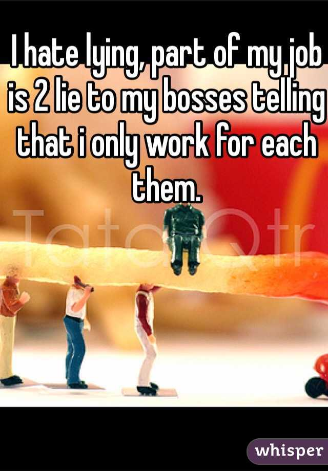I hate lying, part of my job is 2 lie to my bosses telling that i only work for each them.