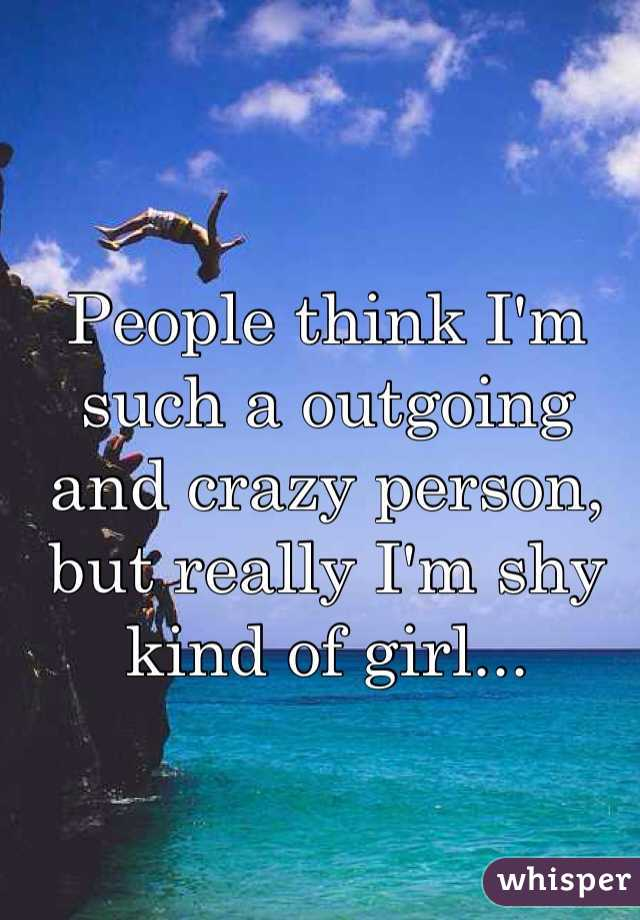 People think I'm such a outgoing and crazy person, but really I'm shy kind of girl...