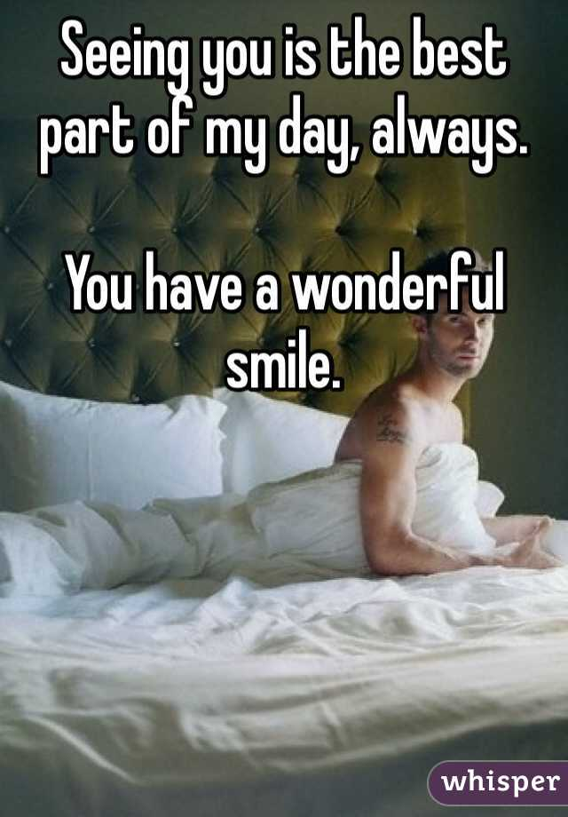 Seeing you is the best part of my day, always.   You have a wonderful smile.