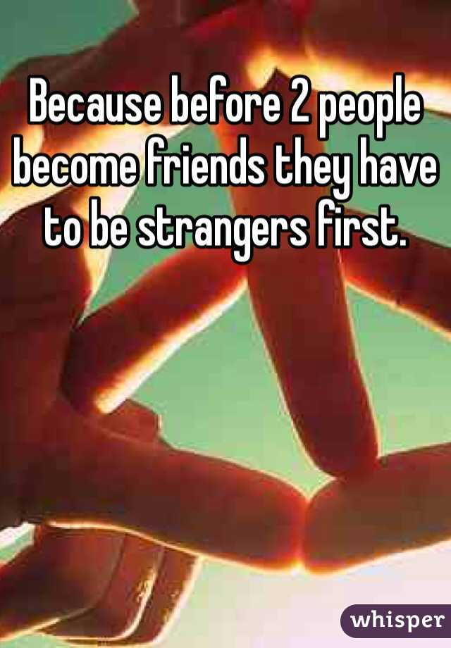 Because before 2 people become friends they have to be strangers first.