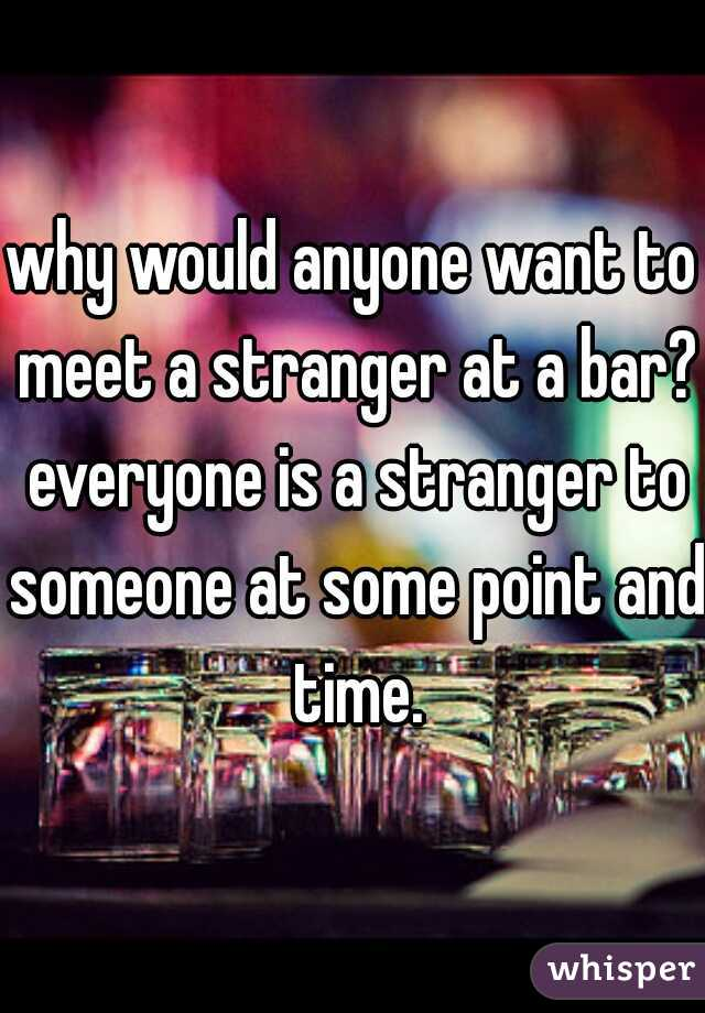 why would anyone want to meet a stranger at a bar? everyone is a stranger to someone at some point and time.