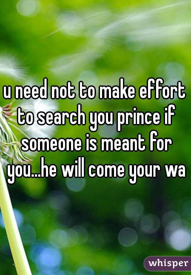 u need not to make effort to search you prince if someone is meant for you...he will come your way