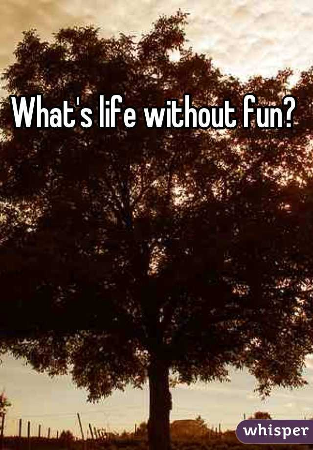 What's life without fun?