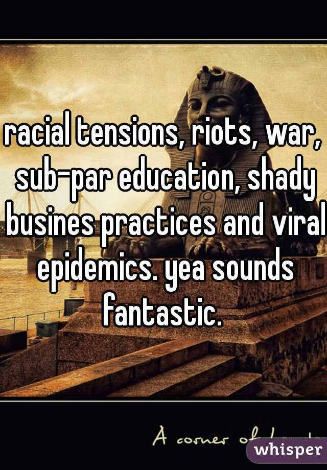 racial tensions, riots, war, sub-par education, shady busines practices and viral epidemics. yea sounds fantastic.