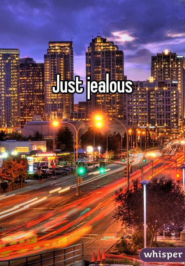Just jealous