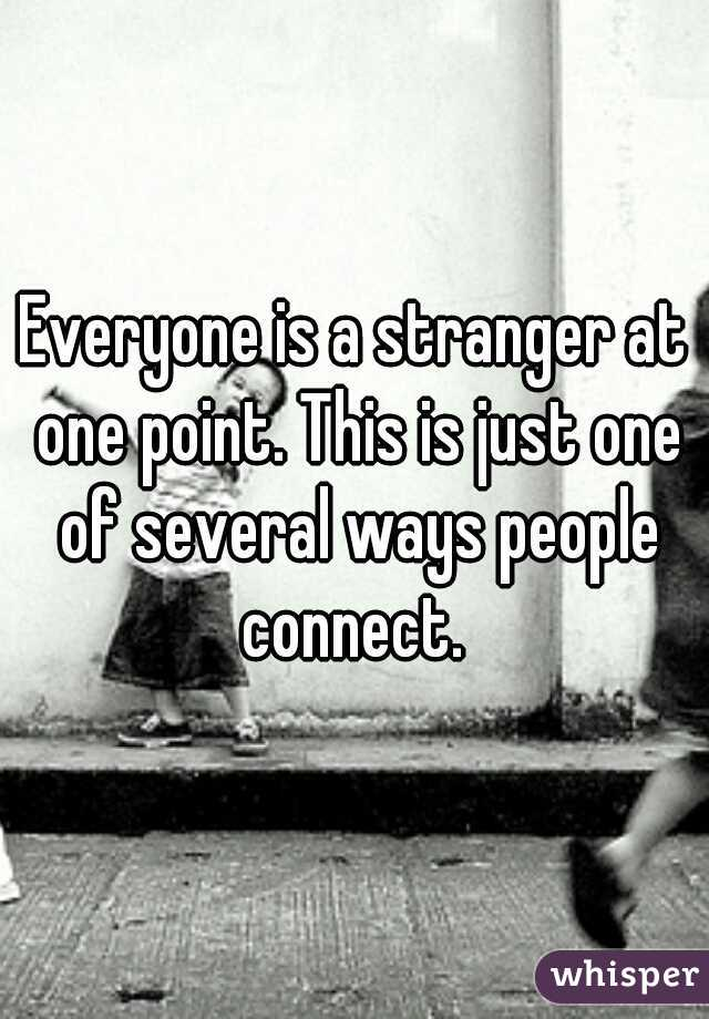 Everyone is a stranger at one point. This is just one of several ways people connect.