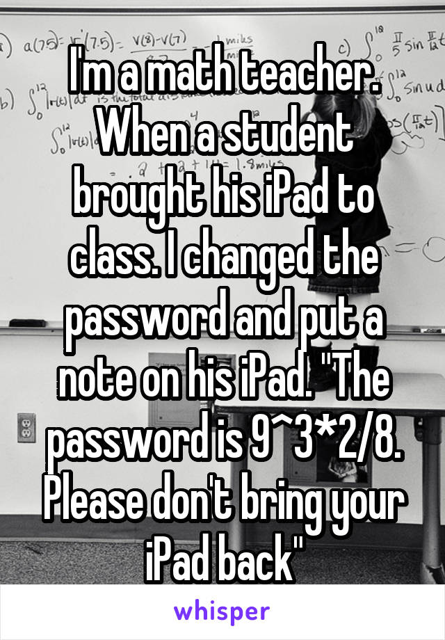 """I'm a math teacher. When a student brought his iPad to class. I changed the password and put a note on his iPad. """"The password is 9^3*2/8. Please don't bring your iPad back"""""""