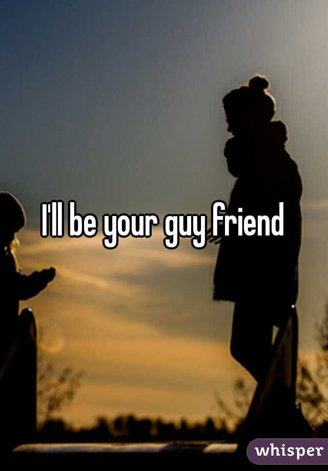 I'll be your guy friend