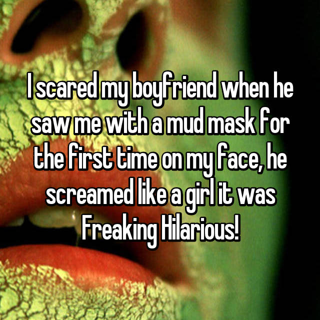 I scared my boyfriend when he saw me with a mud mask for the first time on my face, he screamed like a girl it was Freaking Hilarious!