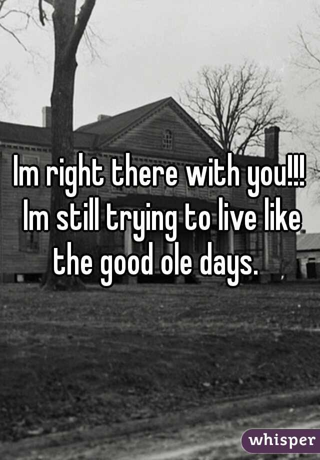 Im right there with you!!! Im still trying to live like the good ole days.