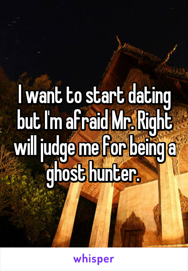 I want to start dating but I'm afraid Mr. Right will judge me for being a ghost hunter.