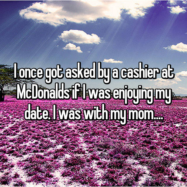I once got asked by a cashier at McDonalds if I was enjoying my date. I was with my mom....