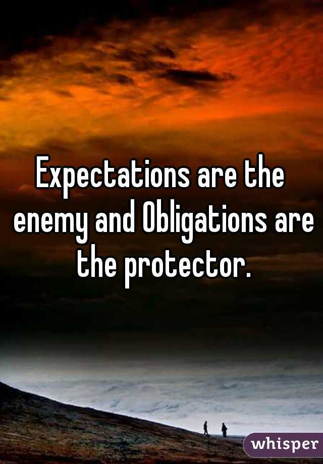 Expectations are the enemy and Obligations are the protector.