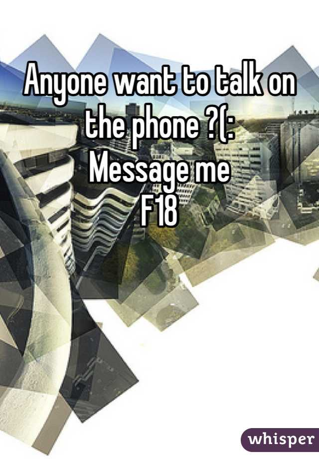 Anyone want to talk on the phone ?(: Message me F18
