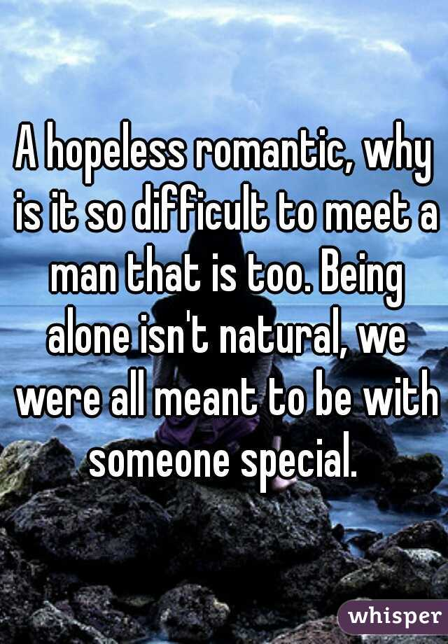 A hopeless romantic, why is it so difficult to meet a man that is too. Being alone isn't natural, we were all meant to be with someone special.