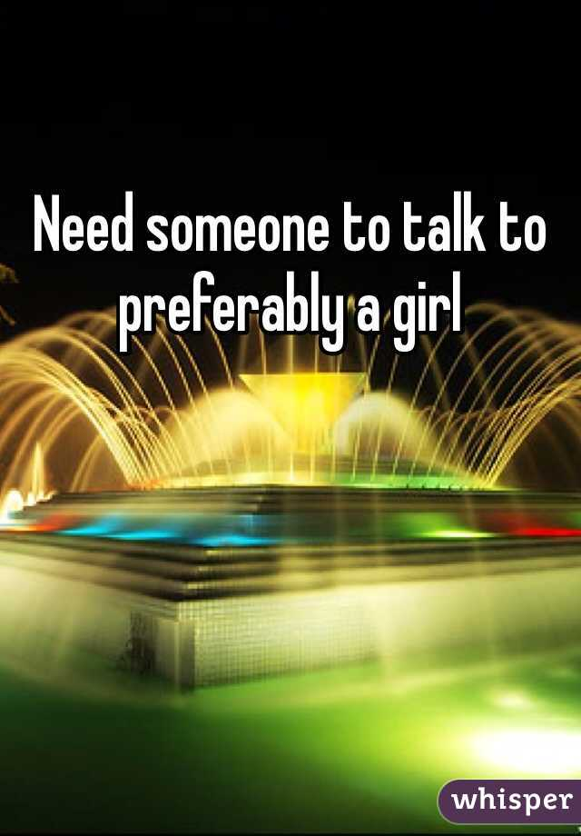 Need someone to talk to preferably a girl