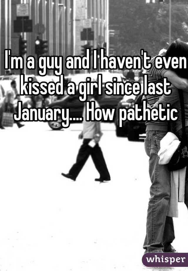 I'm a guy and I haven't even kissed a girl since last January.... How pathetic