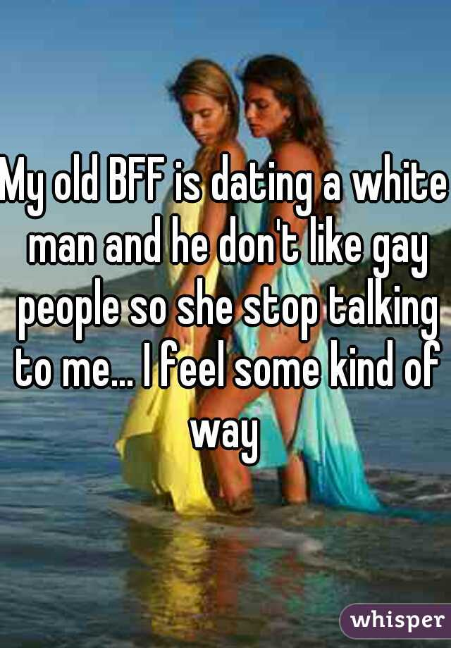 My old BFF is dating a white man and he don't like gay people so she stop talking to me... I feel some kind of way