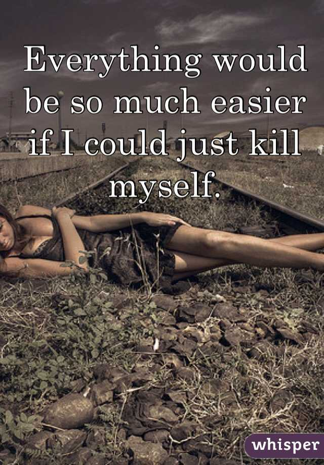 Everything would be so much easier if I could just kill myself.