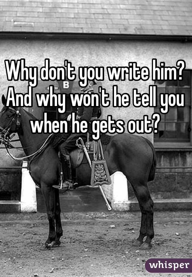 Why don't you write him? And why won't he tell you when he gets out?