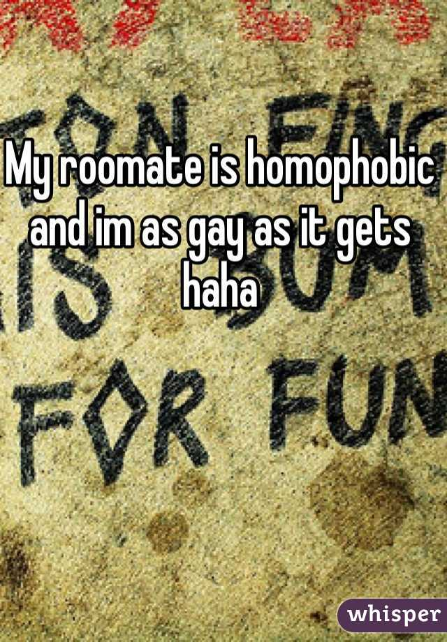 My roomate is homophobic and im as gay as it gets haha