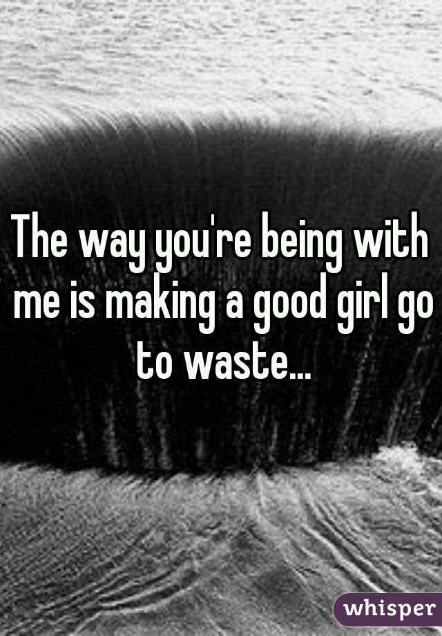 The way you're being with me is making a good girl go to waste...