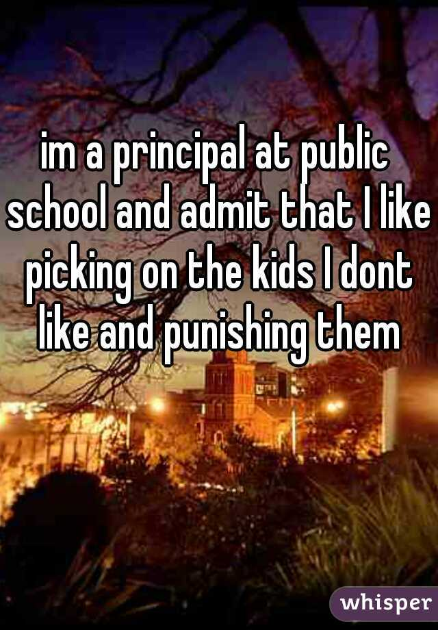 im a principal at public school and admit that I like picking on the kids I dont like and punishing them