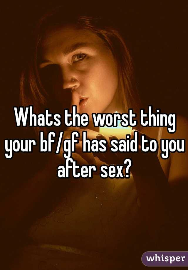 Whats the worst thing your bf/gf has said to you after sex?