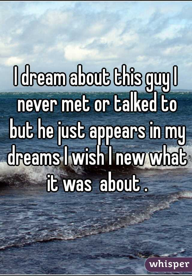 I dream about this guy I never met or talked to but he just appears in my dreams I wish I new what it was  about .
