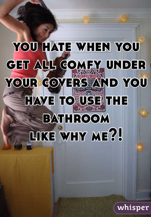 you hate when you get all comfy under your covers and you have to use the bathroom  like why me?!