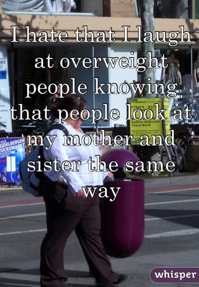 I hate that I laugh at overweight people knowing that people look at my mother and sister the same way
