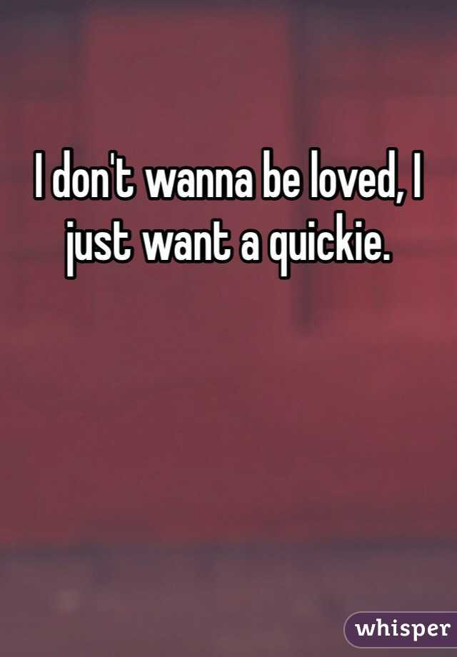 I don't wanna be loved, I just want a quickie.