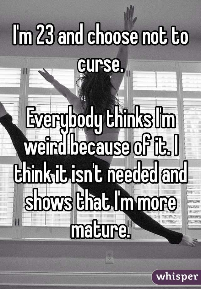 I'm 23 and choose not to curse.   Everybody thinks I'm weird because of it. I think it isn't needed and shows that I'm more mature.
