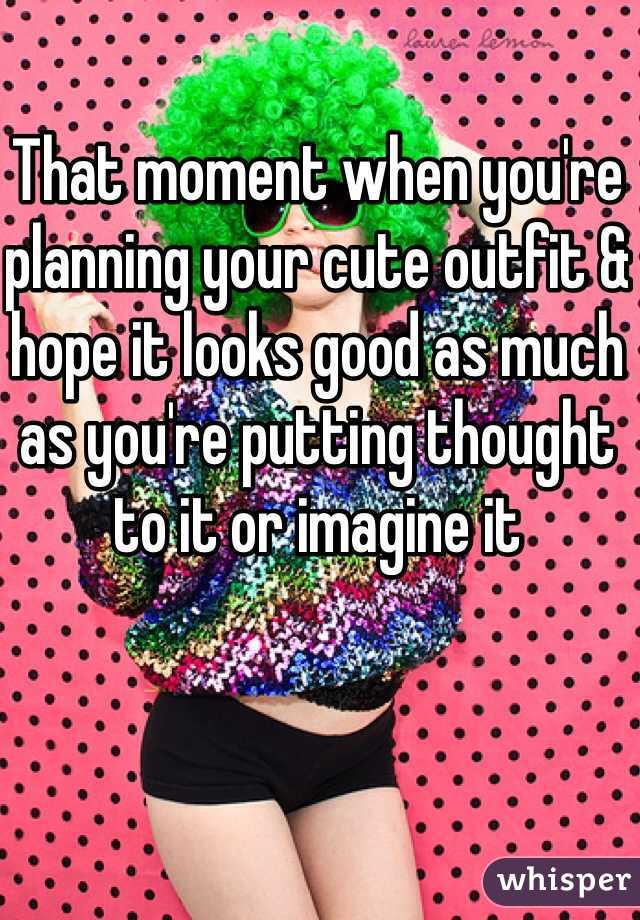 That moment when you're planning your cute outfit & hope it looks good as much as you're putting thought to it or imagine it