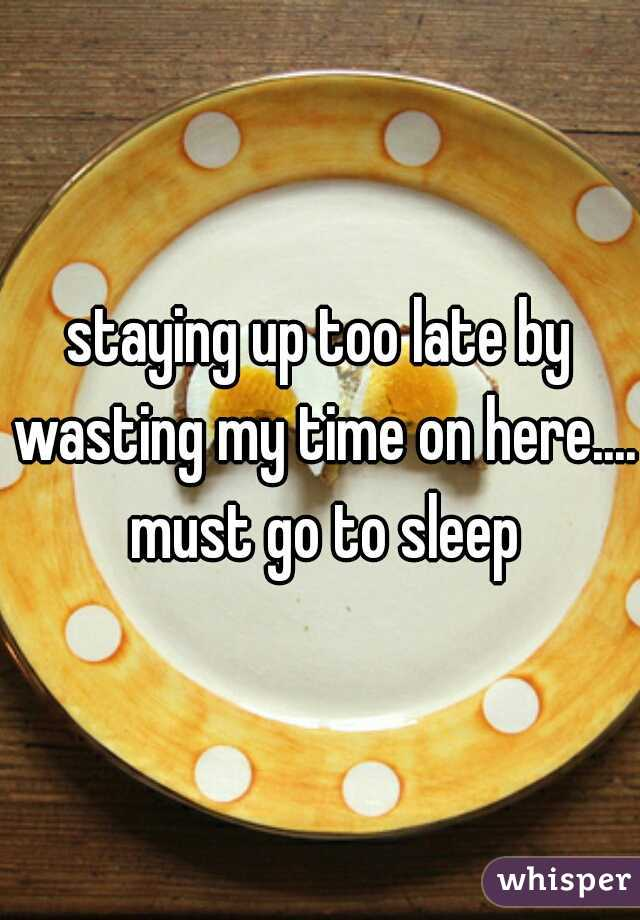 staying up too late by wasting my time on here.... must go to sleep