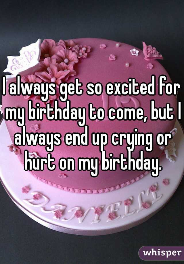 I always get so excited for my birthday to come, but I always end up crying or hurt on my birthday.
