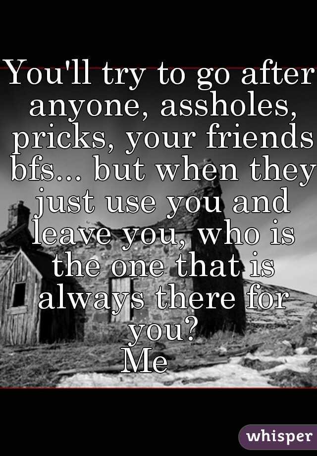 You'll try to go after anyone, assholes, pricks, your friends bfs... but when they just use you and leave you, who is the one that is always there for you?  Me