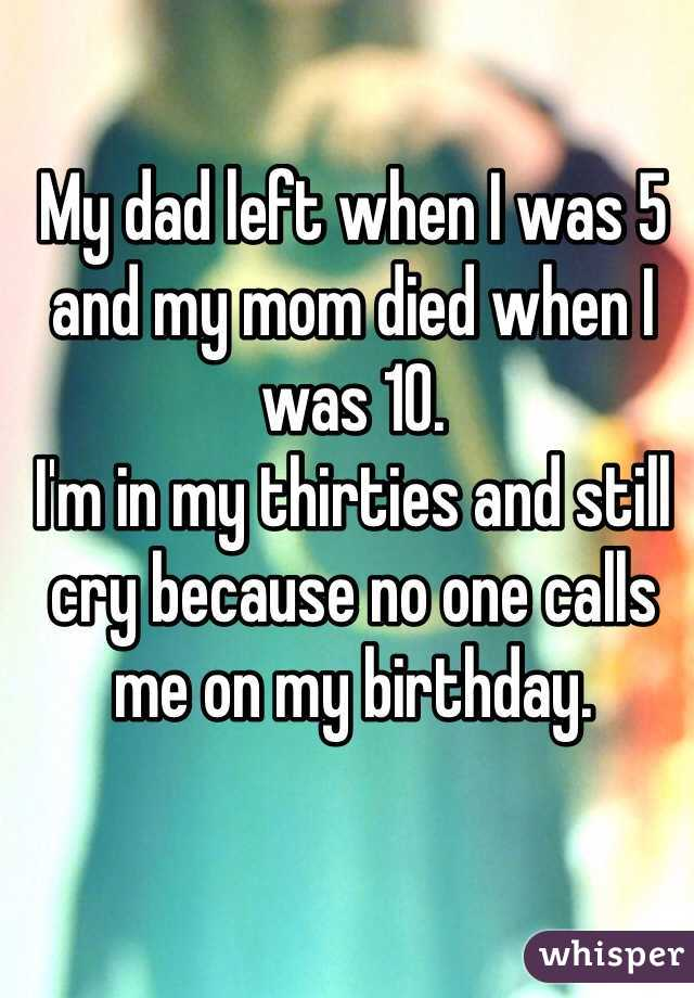 My dad left when I was 5 and my mom died when I was 10.  I'm in my thirties and still cry because no one calls me on my birthday.