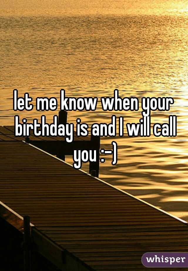 let me know when your birthday is and I will call you :-)