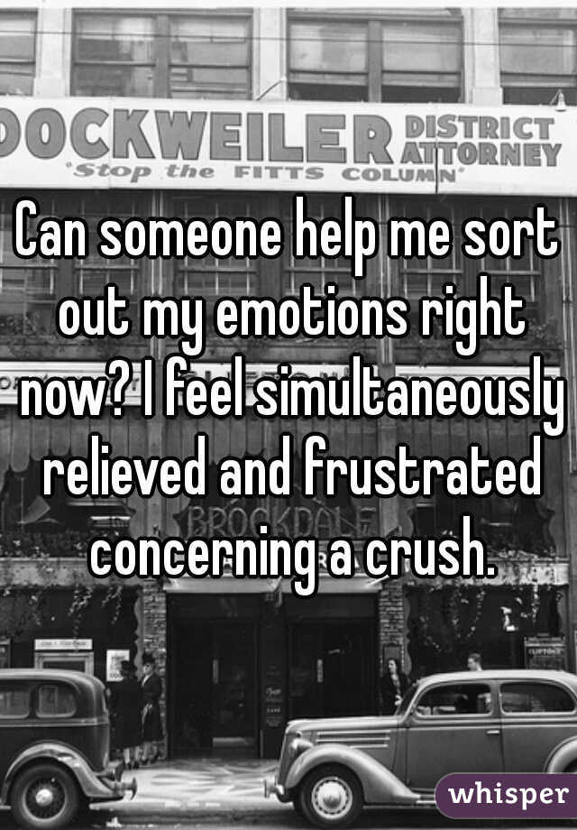 Can someone help me sort out my emotions right now? I feel simultaneously relieved and frustrated concerning a crush.