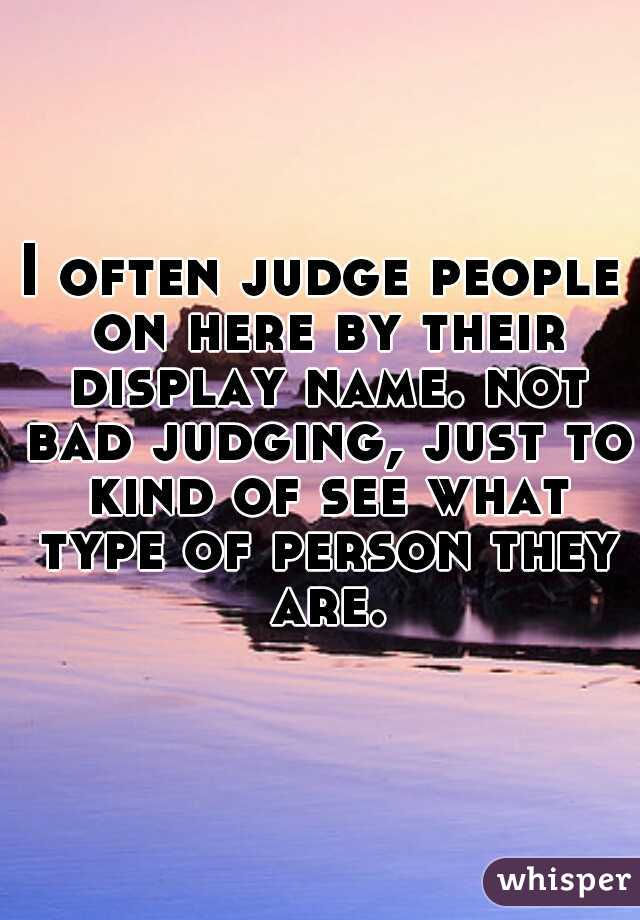 I often judge people on here by their display name. not bad judging, just to kind of see what type of person they are.