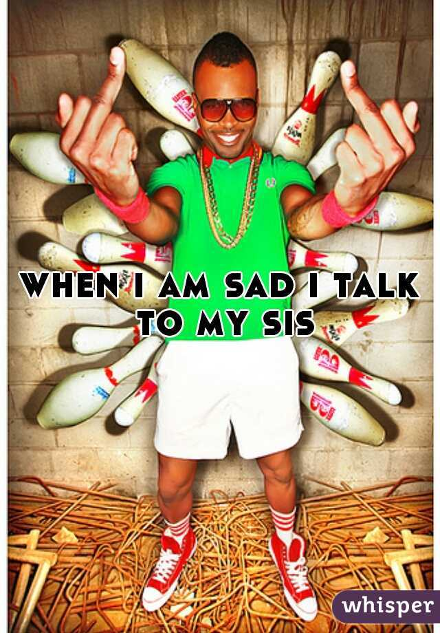 when i am sad i talk to my sis