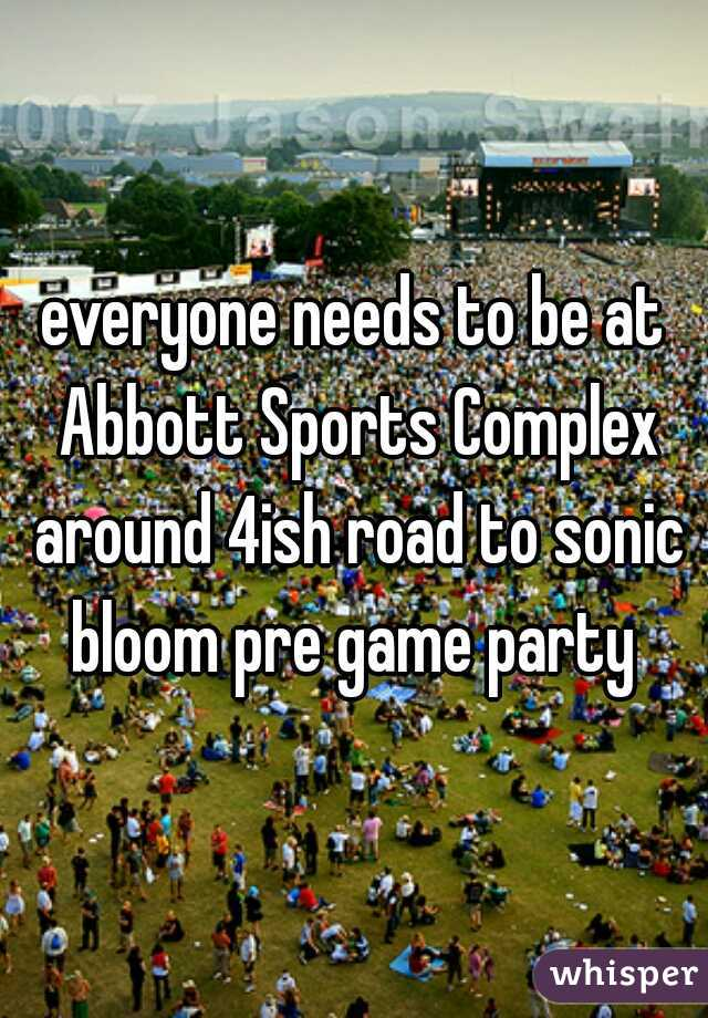 everyone needs to be at Abbott Sports Complex around 4ish road to sonic bloom pre game party