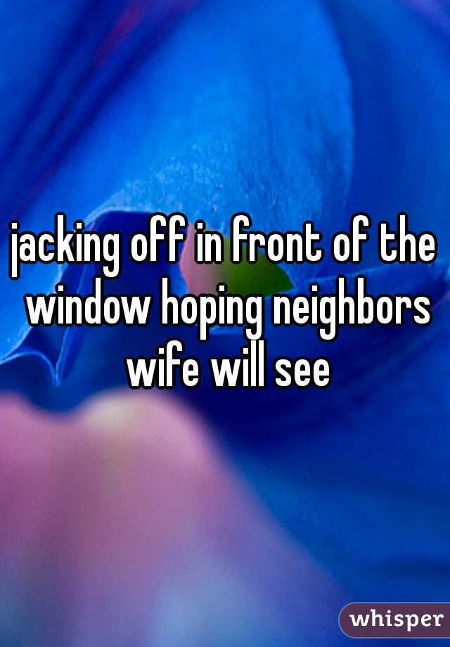 jacking off in front of the window hoping neighbors wife will see