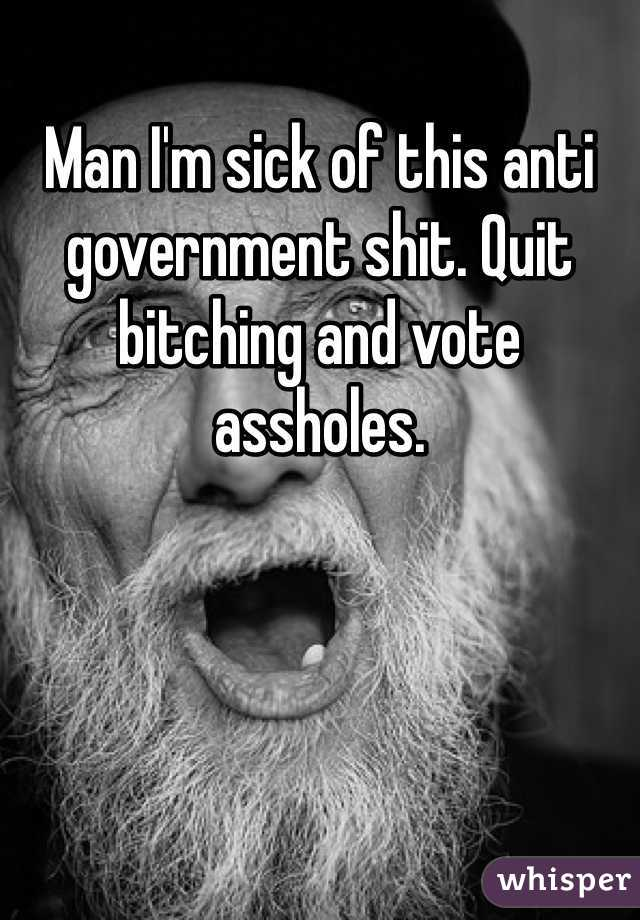 Man I'm sick of this anti government shit. Quit bitching and vote assholes.