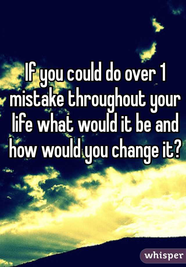 If you could do over 1 mistake throughout your life what would it be and how would you change it?