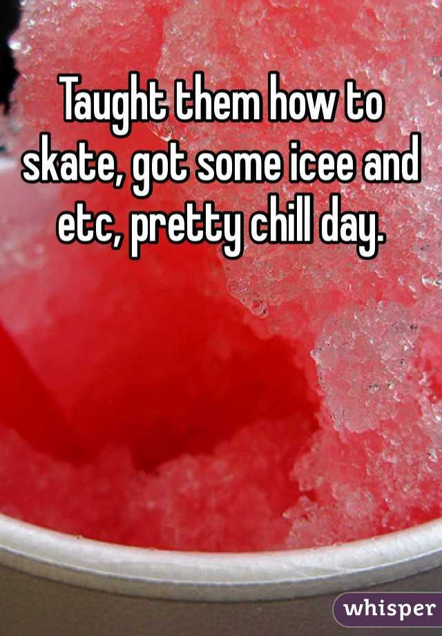 Taught them how to skate, got some icee and etc, pretty chill day.
