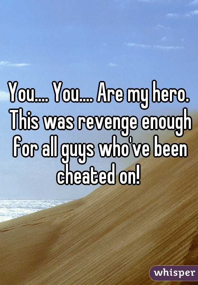You.... You.... Are my hero. This was revenge enough for all guys who've been cheated on!