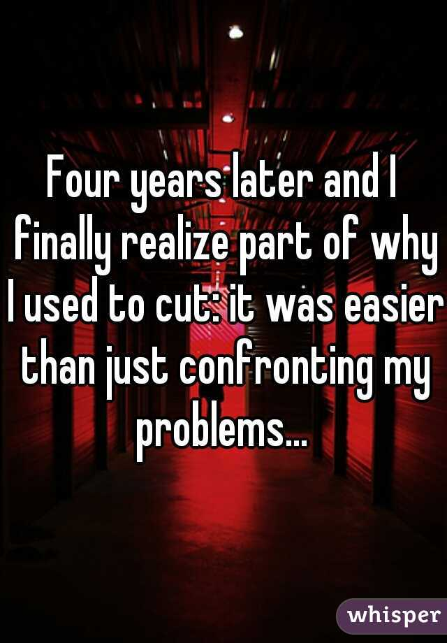 Four years later and I finally realize part of why I used to cut: it was easier than just confronting my problems...