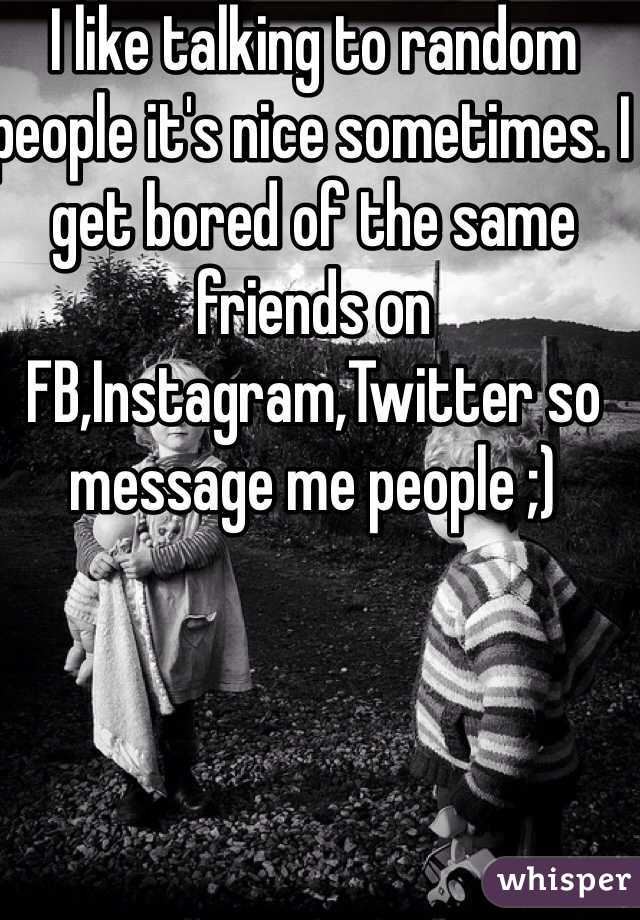 I like talking to random people it's nice sometimes. I get bored of the same friends on FB,Instagram,Twitter so message me people ;)